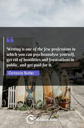 Writing is one of the few professions in which you can psychoanalyse yourself, get rid of hostilities and frustrations in public, and get paid for it.