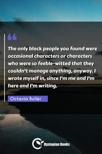 The only black people you found were occasional characters or characters who were so feeble-witted that they couldn't manage anything, anyway. I wrote myself in, since I'm me and I'm here and I'm writing.