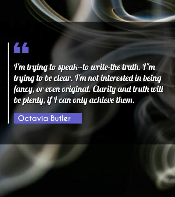 I'm trying to speak--to write-the truth. I'm trying to be clear. I'm not interested in being fancy or even original. Clarity and truth will be plenty if I can only achieve them.""