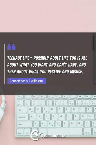 Teenage life - possibly adult life too is all about what you want and can't have. And then about what you receive and misuse.
