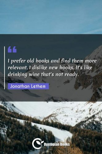 I prefer old books and find them more relevant. I dislike new books. It's like drinking wine that's not ready.