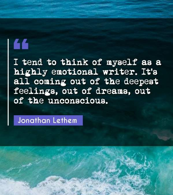 I tend to think of myself as a highly emotional writer. It's all coming out of the deepest feelings, out of dreams, out of the unconscious.