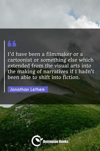 I'd have been a filmmaker or a cartoonist or something else which extended from the visual arts into the making of narratives if I hadn't been able to shift into fiction.