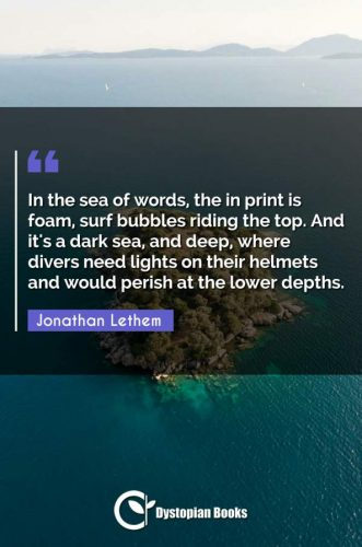 In the sea of words, the in print is foam, surf bubbles riding the top. And it's a dark sea, and deep, where divers need lights on their helmets and would perish at the lower depths.