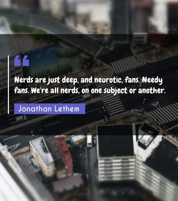 Nerds are just deep, and neurotic, fans. Needy fans. We're all nerds, on one subject or another.
