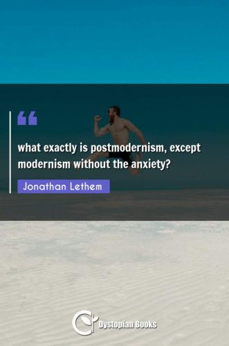 what exactly is postmodernism, except modernism without the anxiety?