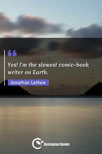 Yes! I'm the slowest comic-book writer on Earth.