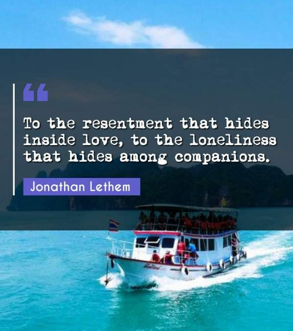 To the resentment that hides inside love, to the loneliness that hides among companions.