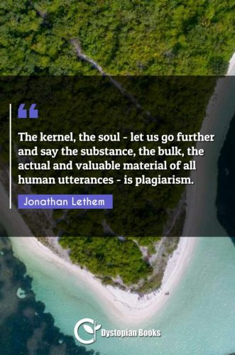 The kernel, the soul - let us go further and say the substance, the bulk, the actual and valuable material of all human utterances - is plagiarism.