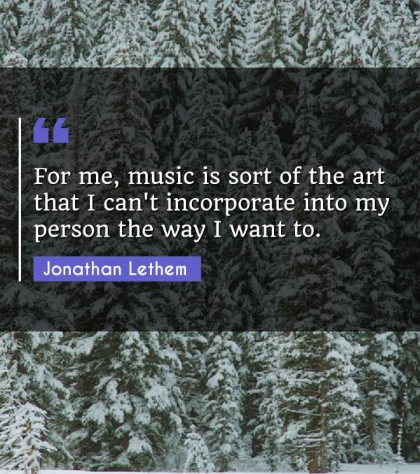 For me, music is sort of the art that I can't incorporate into my person the way I want to.