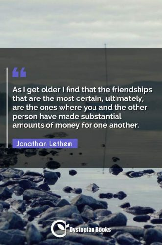 As I get older I find that the friendships that are the most certain, ultimately, are the ones where you and the other person have made substantial amounts of money for one another.