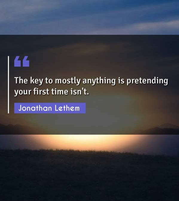 The key to mostly anything is pretending your first time isn't.