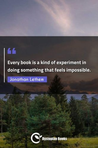 Every book is a kind of experiment in doing something that feels impossible.