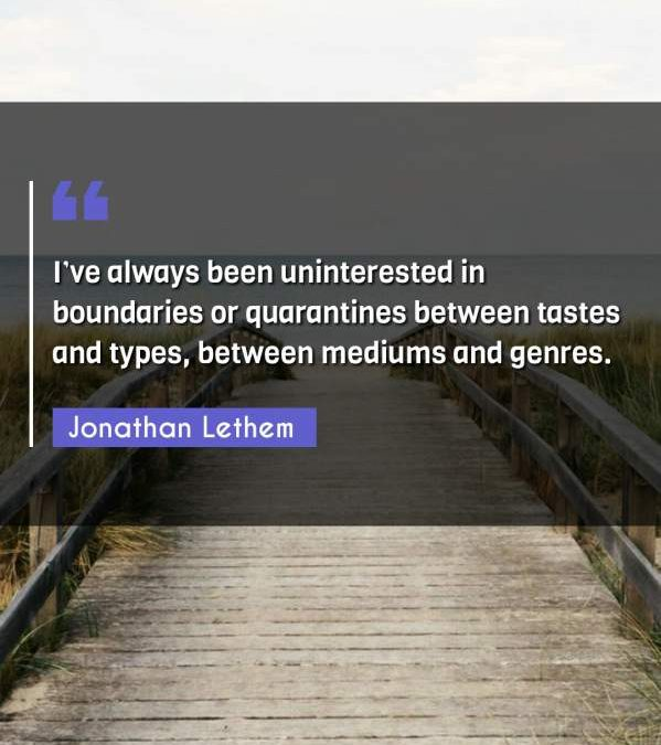 I've always been uninterested in boundaries or quarantines between tastes and types, between mediums and genres.