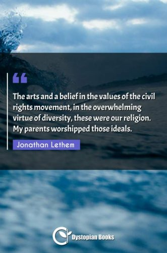 The arts and a belief in the values of the civil rights movement, in the overwhelming virtue of diversity, these were our religion. My parents worshipped those ideals.