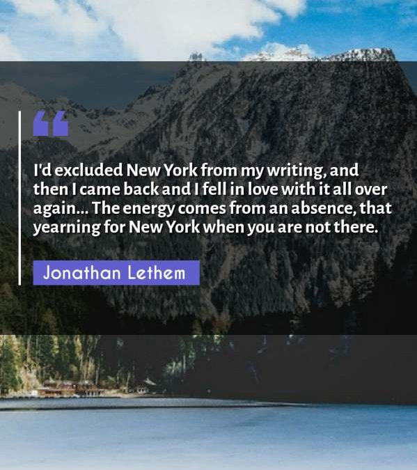 I'd excluded New York from my writing, and then I came back and I fell in love with it all over again... The energy comes from an absence, that yearning for New York when you are not there.