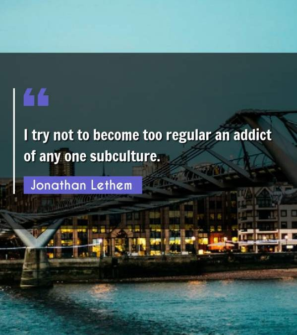 I try not to become too regular an addict of any one subculture.