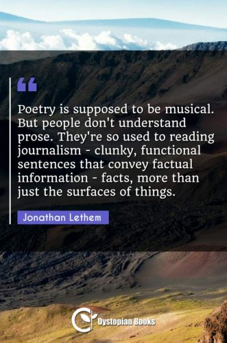 Poetry is supposed to be musical. But people don't understand prose. They're so used to reading journalism - clunky, functional sentences that convey factual information - facts, more than just the surfaces of things.