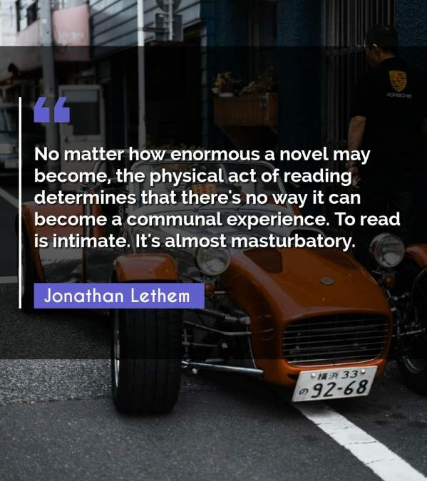 No matter how enormous a novel may become, the physical act of reading determines that there's no way it can become a communal experience. To read is intimate. It's almost masturbatory.