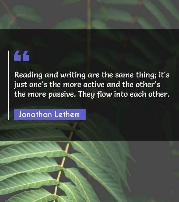 Reading and writing are the same thing; it's just one's the more active and the other's the more passive. They flow into each other.
