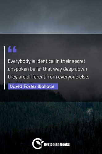Everybody is identical in their secret unspoken belief that way deep down they are different from everyone else.