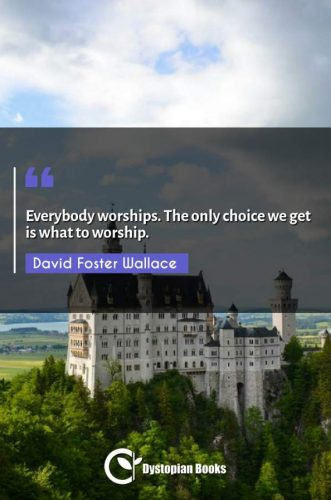 Everybody worships. The only choice we get is what to worship.