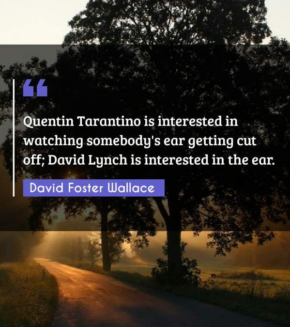 Quentin Tarantino is interested in watching somebody's ear getting cut off; David Lynch is interested in the ear.