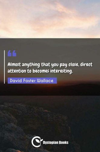 Almost anything that you pay close, direct attention to becomes interesting.