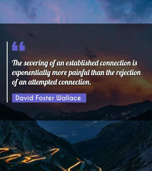 The severing of an established connection is exponentially more painful than the rejection of an attempted connection.
