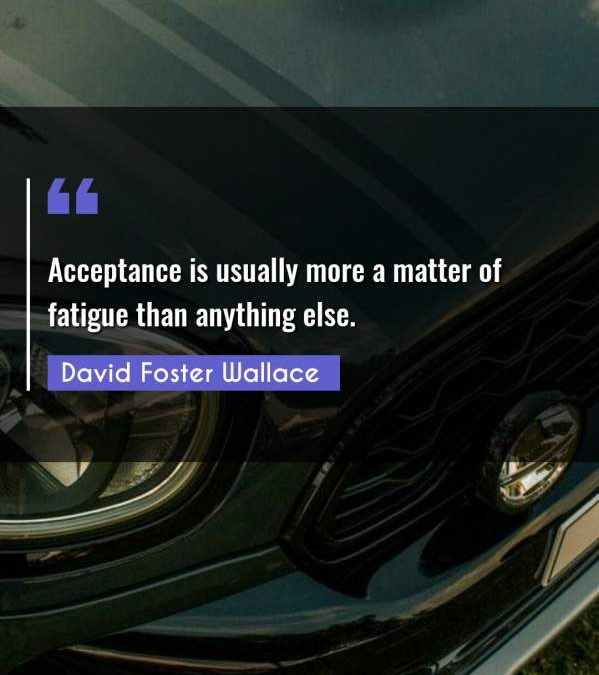 Acceptance is usually more a matter of fatigue than anything else.