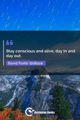 Stay conscious and alive, day in and day out.