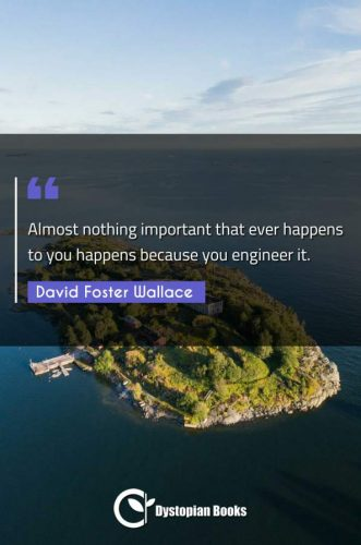 Almost nothing important that ever happens to you happens because you engineer it.