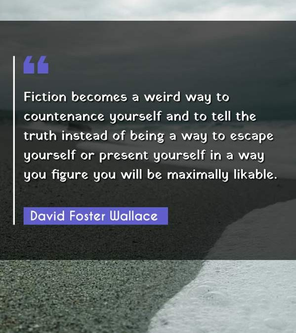 Fiction becomes a weird way to countenance yourself and to tell the truth instead of being a way to escape yourself or present yourself in a way you figure you will be maximally likable.