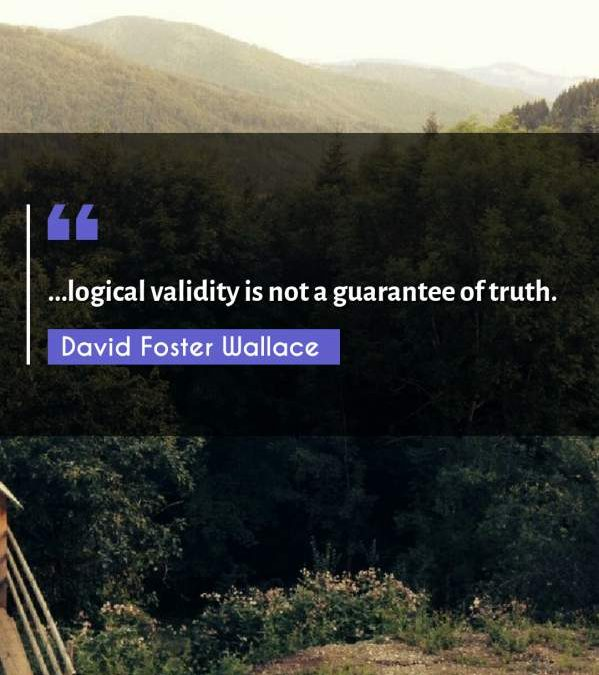 ...logical validity is not a guarantee of truth.