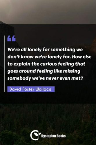 We're all lonely for something we don't know we're lonely for. How else to explain the curious feeling that goes around feeling like missing somebody we've never even met?