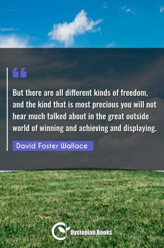 But there are all different kinds of freedom, and the kind that is most precious you will not hear much talked about in the great outside world of winning and achieving and displaying.