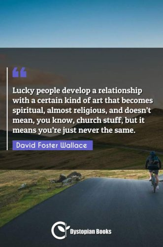 Lucky people develop a relationship with a certain kind of art that becomes spiritual, almost religious, and doesn't mean, you know, church stuff, but it means you're just never the same.