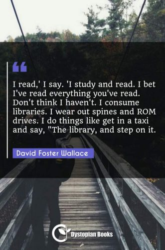 """I read,' I say. 'I study and read. I bet I've read everything you've read. Don't think I haven't. I consume libraries. I wear out spines and ROM drives. I do things like get in a taxi and say, The library and step on it."""""""