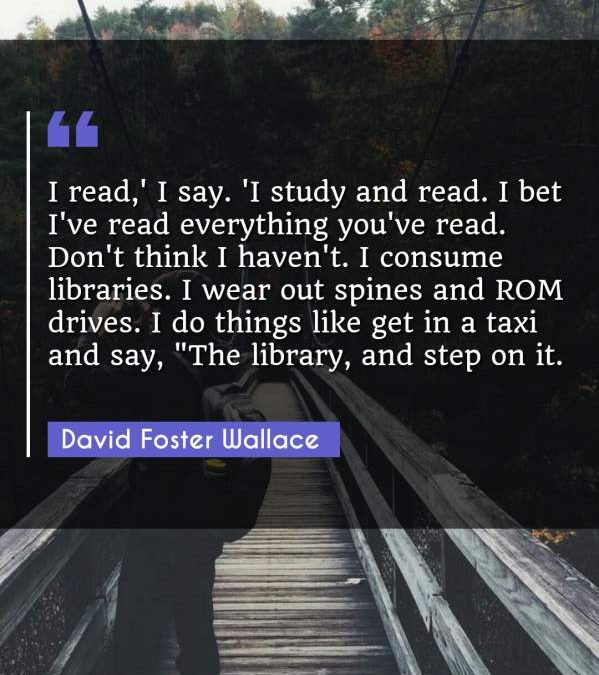 I read,' I say. 'I study and read. I bet I've read everything you've read. Don't think I haven't. I consume libraries. I wear out spines and ROM drives. I do things like get in a taxi and say, The library and step on it.""