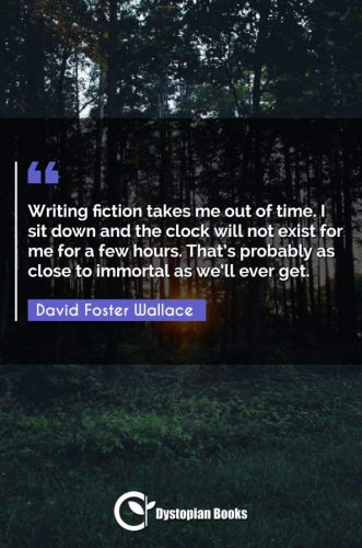 Writing fiction takes me out of time. I sit down and the clock will not exist for me for a few hours. That's probably as close to immortal as we'll ever get.