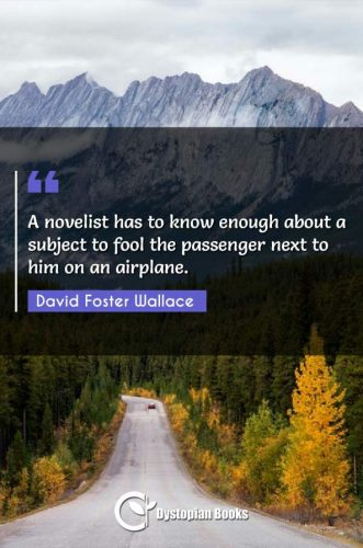 A novelist has to know enough about a subject to fool the passenger next to him on an airplane.
