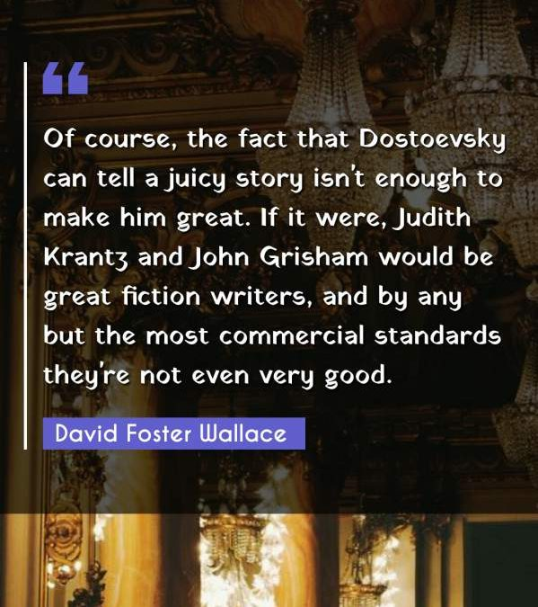 Of course, the fact that Dostoevsky can tell a juicy story isn't enough to make him great. If it were, Judith Krantz and John Grisham would be great fiction writers, and by any but the most commercial standards they're not even very good.