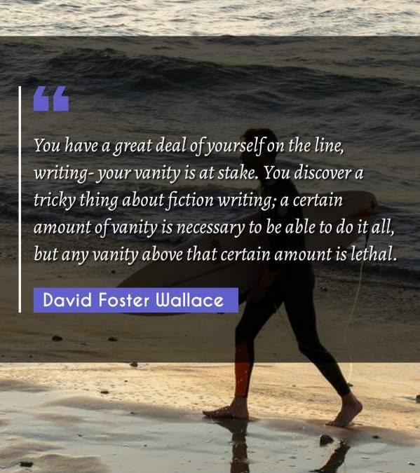 You have a great deal of yourself on the line, writing- your vanity is at stake. You discover a tricky thing about fiction writing; a certain amount of vanity is necessary to be able to do it all, but any vanity above that certain amount is lethal.