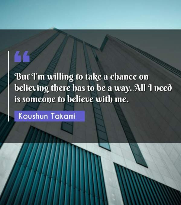 But I'm willing to take a chance on believing there has to be a way. All I need is someone to believe with me.