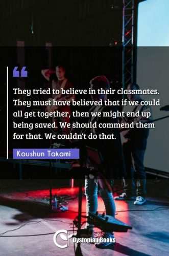 They tried to believe in their classmates. They must have believed that if we could all get together, then we might end up being saved. We should commend them for that. We couldn't do that.