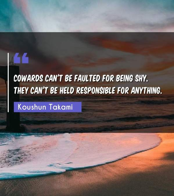 Cowards can't be faulted for being shy. They can't be held responsible for anything.
