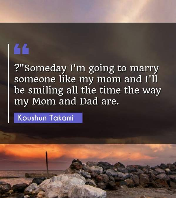 ?Someday I'm going to marry someone like my mom and I'll be smiling all the time the way my Mom and Dad are.""