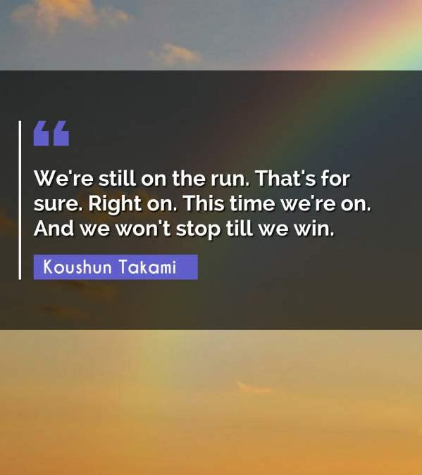 We're still on the run. That's for sure. Right on. This time we're on. And we won't stop till we win.