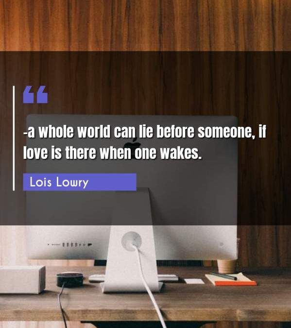 -a whole world can lie before someone, if love is there when one wakes.