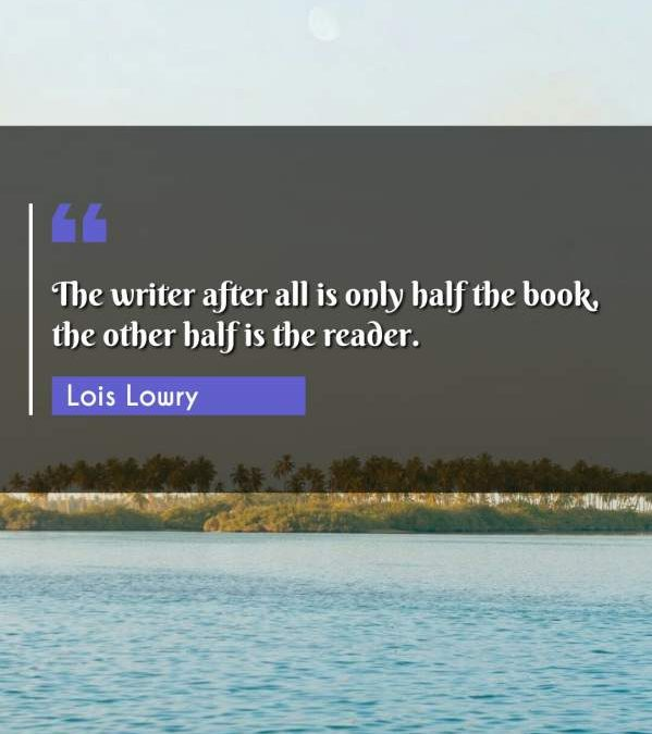 The writer after all is only half the book, the other half is the reader.